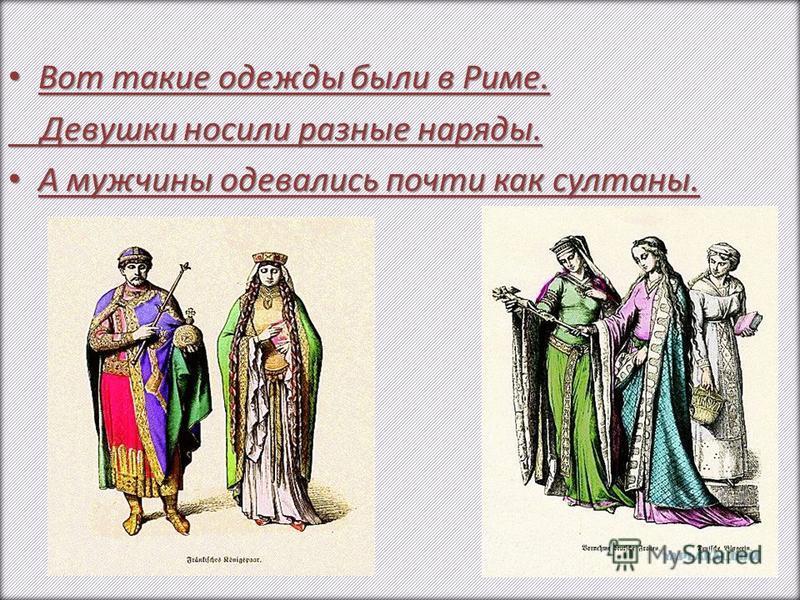 Вот такие одежды были в Риме. Вот такие одежды были в Риме. Девушки носили разные наряды. Девушки носили разные наряды. А мужчины одевались почти как султаны. А мужчины одевались почти как султаны.