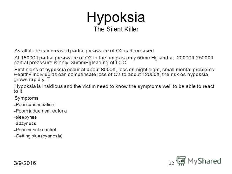 12 3/9/2016 Hypoksia The Silent Killer As alttitude is increased partial preassure of O2 is decreased At 18000ft partial preassure of O2 in the lungs is only 50mmHg and at 20000ft-25000ft partial preassure is only 35mmHgleading ot LOC First signs of