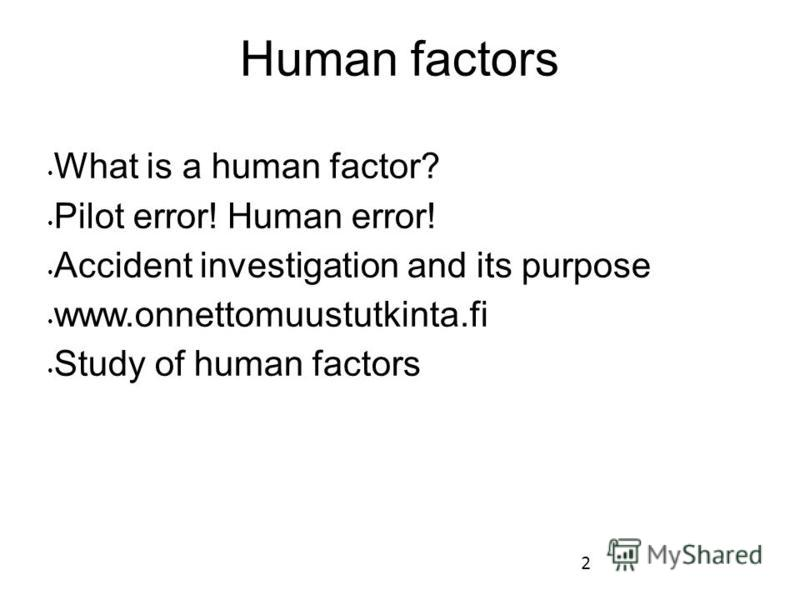 2 Human factors What is a human factor? Pilot error! Human error! Accident investigation and its purpose www.onnettomuustutkinta.fi Study of human factors
