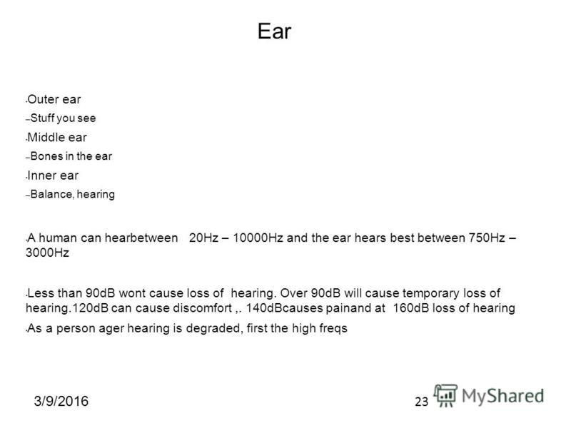 23 3/9/2016 Outer ear – Stuff you see Middle ear – Bones in the ear Inner ear – Balance, hearing A human can hearbetween 20Hz – 10000Hz and the ear hears best between 750Hz – 3000Hz Less than 90dB wont cause loss of hearing. Over 90dB will cause temp