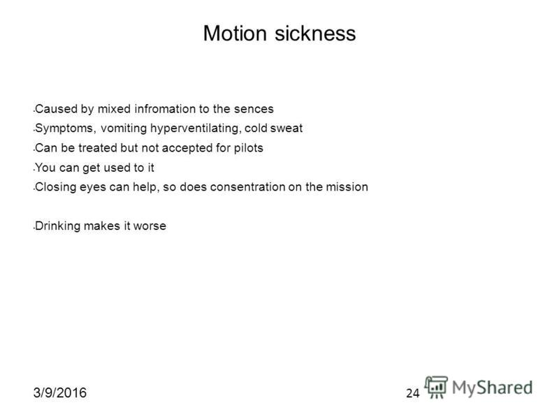 24 3/9/2016 Motion sickness Caused by mixed infromation to the sences Symptoms, vomiting hyperventilating, cold sweat Can be treated but not accepted for pilots You can get used to it Closing eyes can help, so does consentration on the mission Drinki