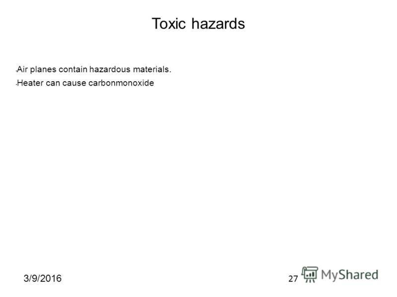 27 3/9/2016 Toxic hazards Air planes contain hazardous materials. Heater can cause carbonmonoxide