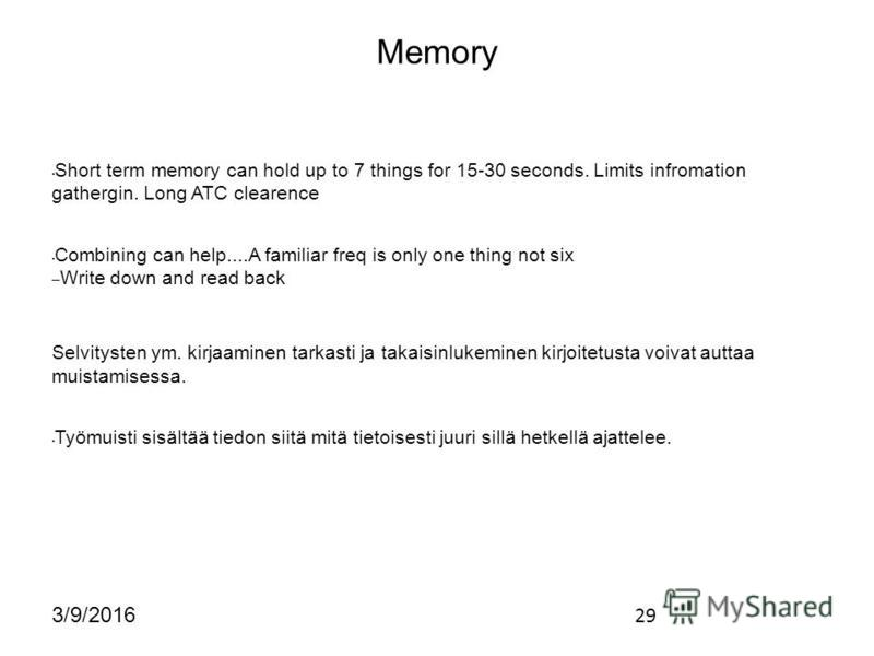 29 3/9/2016 Memory Short term memory can hold up to 7 things for 15-30 seconds. Limits infromation gathergin. Long ATC clearence Combining can help....A familiar freq is only one thing not six – Write down and read back Selvitysten ym. kirjaaminen ta