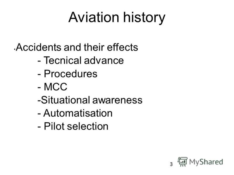 3 Aviation history Accidents and their effects - Tecnical advance - Procedures - MCC -Situational awareness - Automatisation - Pilot selection