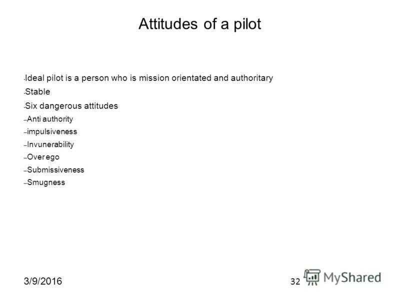 32 3/9/2016 Attitudes of a pilot Ideal pilot is a person who is mission orientated and authoritary Stable Six dangerous attitudes – Anti authority – impulsiveness – Invunerability – Over ego – Submissiveness – Smugness