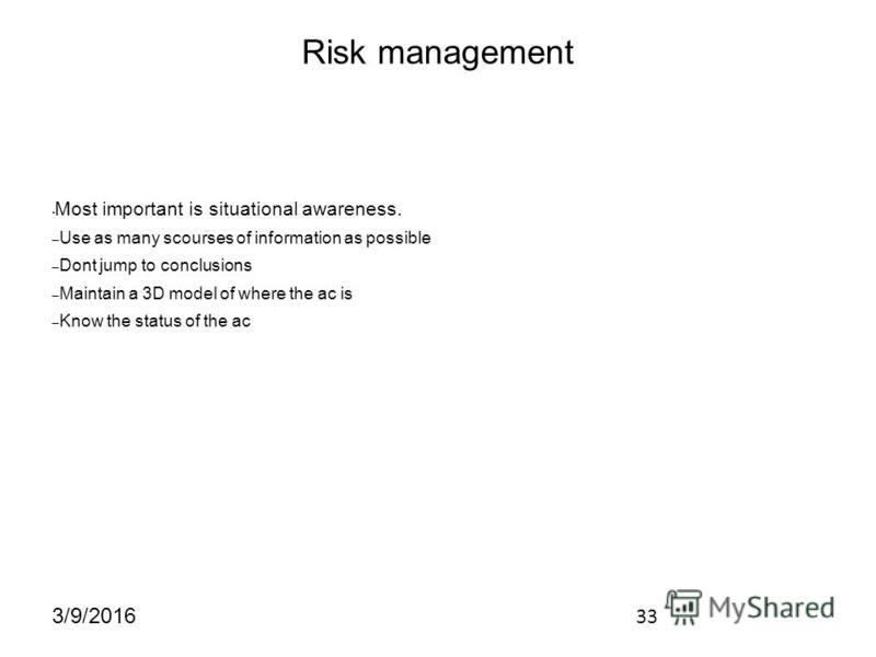 33 3/9/2016 Risk management Most important is situational awareness. – Use as many scourses of information as possible – Dont jump to conclusions – Maintain a 3D model of where the ac is – Know the status of the ac