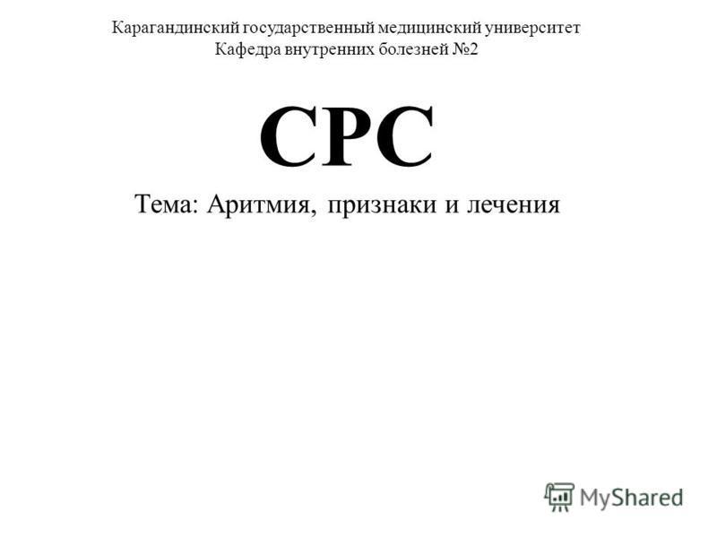 Карагандинский государственный медицинский университет Кафедра внутренних болезней 2 СРС Тема: Аритмия, признаки и лечения