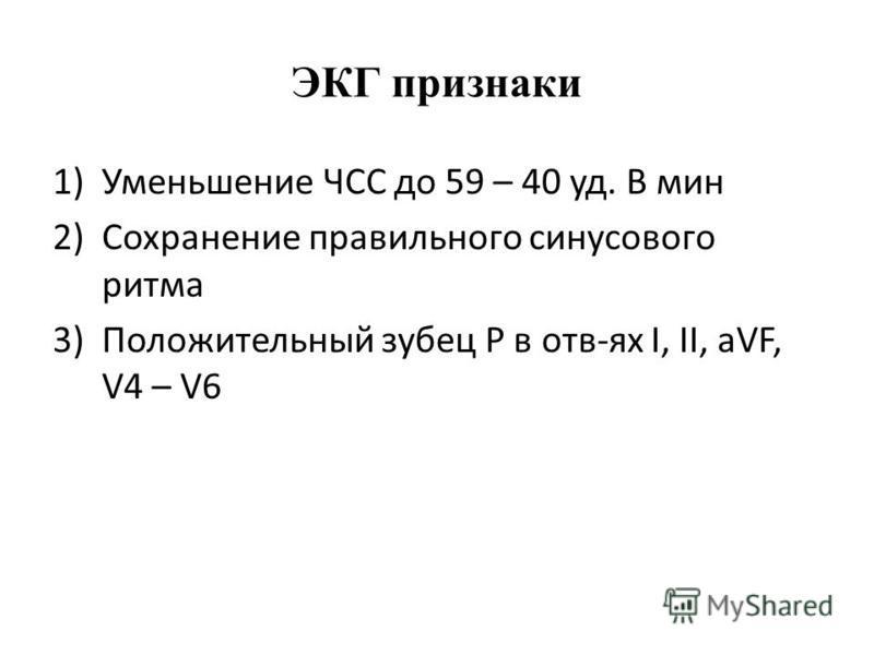ЭКГ признаки 1)Уменьшение ЧСС до 59 – 40 уд. В мин 2)Сохранение правильного синусового ритма 3)Положительный зубец Р в отв-ях I, II, aVF, V4 – V6