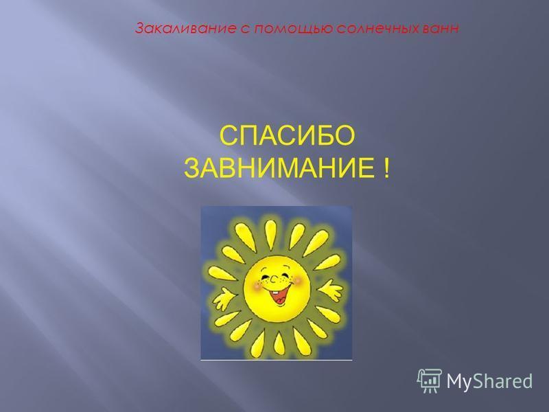 Закаливание с помощью солнечных ванн СПАСИБО ЗАВНИМАНИЕ !