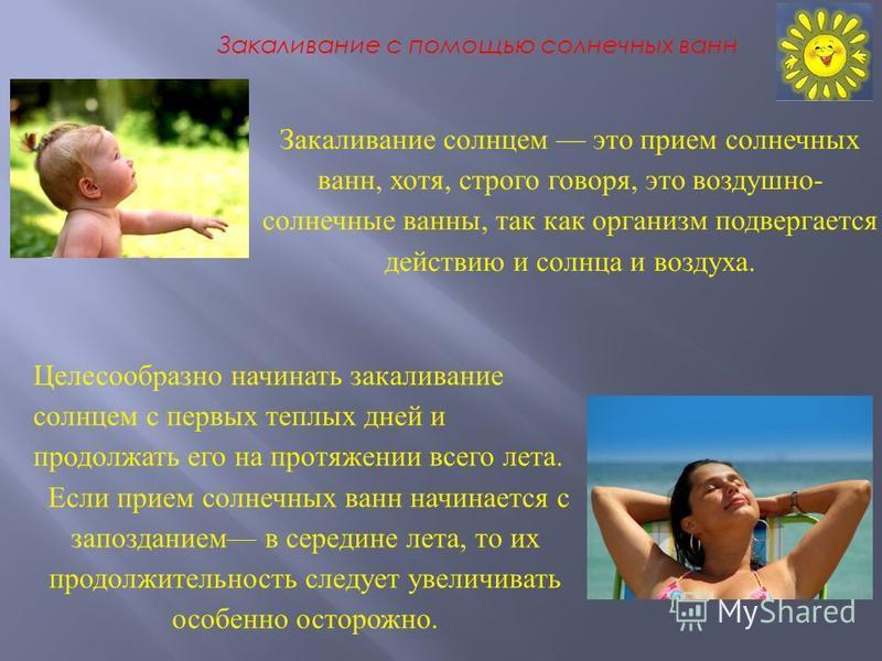 Закаливание с помощью солнечных ванн Закаливание солнцем это прием солнечных ванн, хотя, строго говоря, это воздушно- солнечные ванны, так как организм подвергается действию и солнца и воздуха. Целесообразно начинать закаливание солнцем с первых тепл