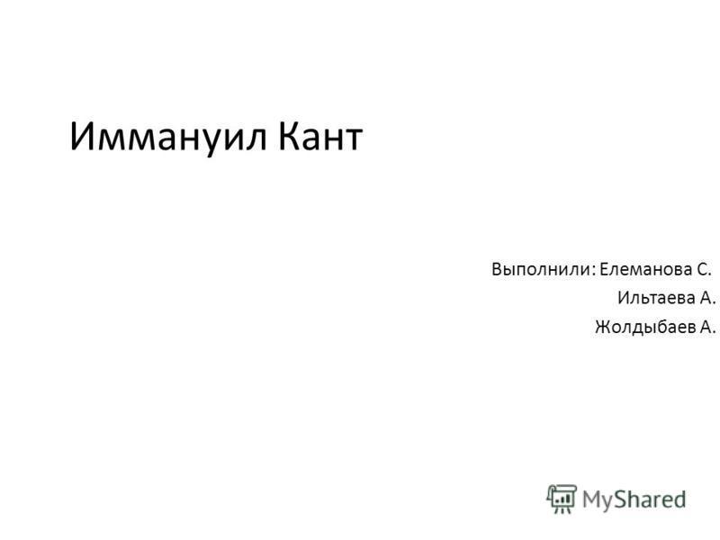 Иммануил Кант Выполнили: Елеманова С. Ильтаева А. Жолдыбаев А.
