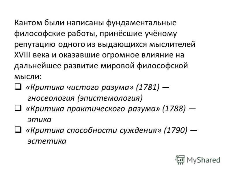 Кантом были написаны фундаментальные философские работы, принёсшие учёному репутацию одного из выдающихся мыслителей XVIII века и оказавшие огромное влияние на дальнейшее развитие мировой философской мысли: «Критика чистого разума» (1781) гносеология