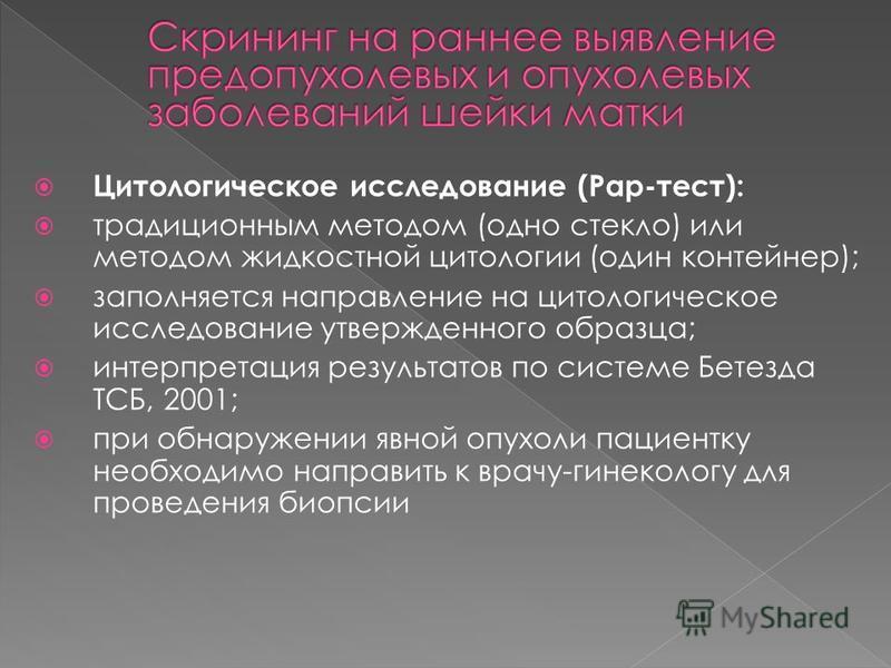 Цитологическое исследование (Рар-тест): традиционным методом (одно стекло) или методом жидкостной цитологии (один контейнер); заполняется направление на цитологическое исследование утвержденного образца; интерпретация результатов по системе Бетезда Т