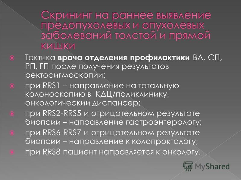 Тактика врача отделения профилактики ВА, СП, РП, ГП после получения результатов ректосигмоскопии: при RRS1 – направление на тотальную колоноскопию в КДЦ/поликлинику, онкологический диспансер; при RRS2-RRS5 и отрицательном результате биопсии – направл