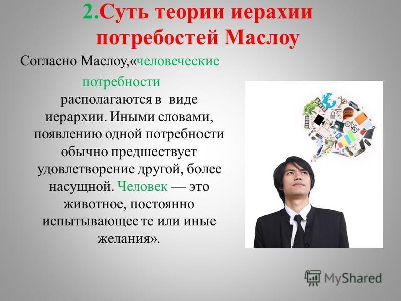 2. Cуть теории иерархии потребностей Маслову Согласно Маслову,«человеческие потребности располагаются в виде иерархии. Иными словами, появлению одной потребности обычно предшествует удовлетворение другой, более насущной. Человек это животное, постоян