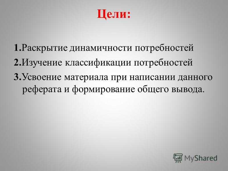 Цели: 1. Раскрытие динамичности потребностей 2. Изучение классификации потребностей 3. Усвоение материала при написании данного реферата и формирование общего вывода.