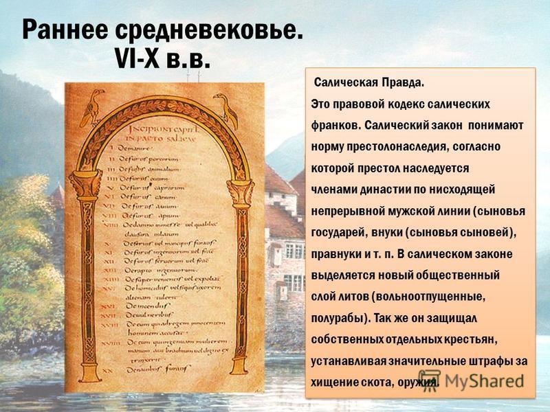 Раннее средневековье. VI-X в.в. Салическая Правда. Это правовой кодекс салических франков. Салический закон понимают норму престолонаследия, согласно которой престол наследуется членами династии по нисходящей непрерывной мужской линии (сыновия госуда