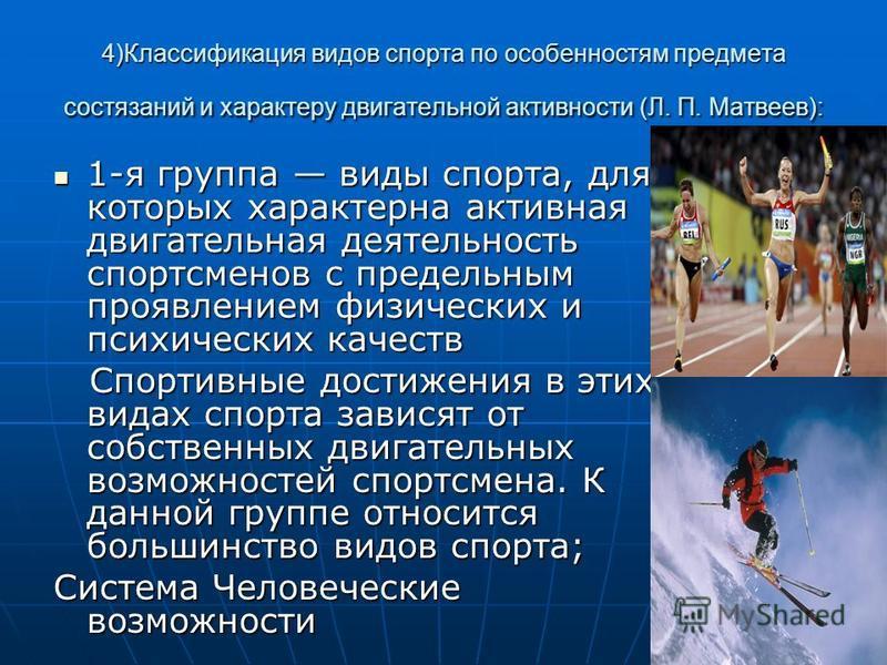 4)Классификация видов спорта по особенностям предмета состязаний и характеру двигательной активности (Л. П. Матвеев): 1-я группа виды спорта, для которых характерна активная двигательная деятельность спортсменов с предельным проявлением физических и