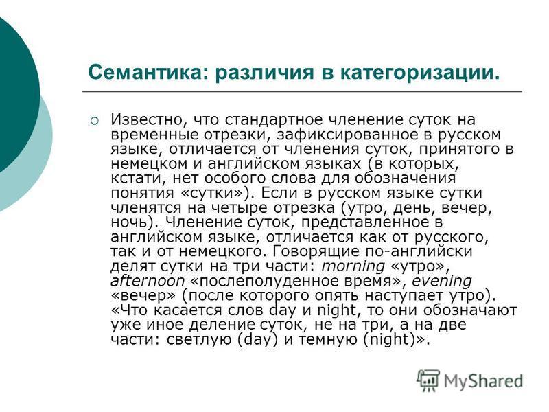 Семантика: различия в категоризации. Известно, что стандартное членение суток на временные отрезки, зафиксированное в русском языке, отличается от членения суток, принятого в немецком и английском языках (в которых, кстати, нет особого слова для обоз