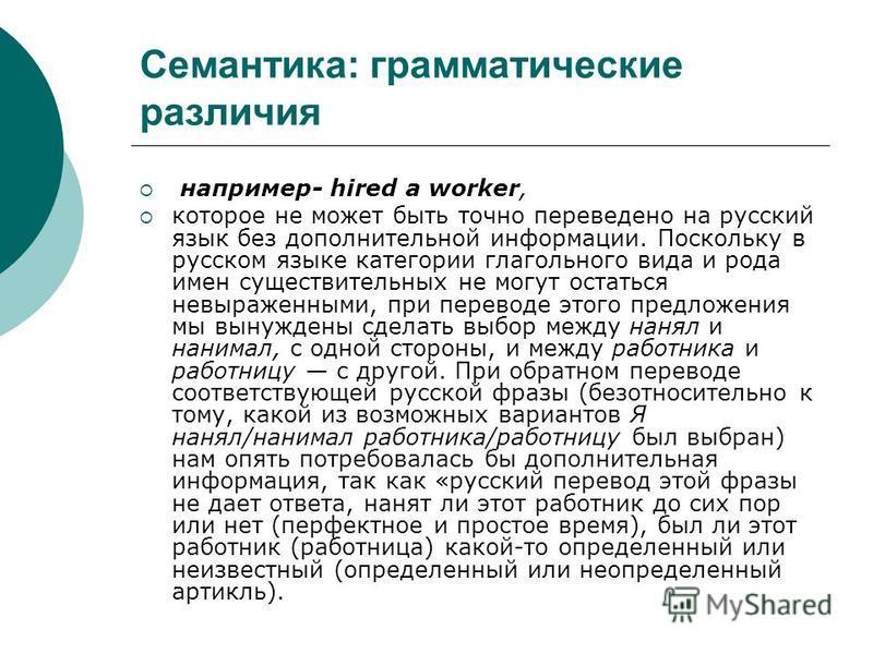 Семантика: грамматические различия например- hired a worker, которое не может быть точно переведено на русский язык без дополнительной информации. Поскольку в русском языке категории глагольного вида и рода имен существительных не могут остаться невы
