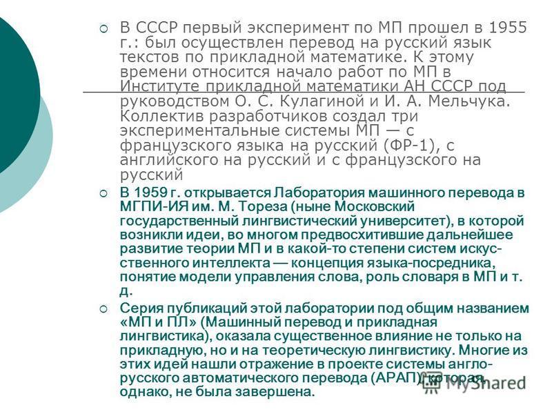В СССР первый эксперимент по МП прошел в 1955 г.: был осуществлен перевод на русский язык текстов по прикладной математике. К этому времени относится начало работ по МП в Институте прикладной математики АН СССР под руководством О. С. Кулагиной и И. А