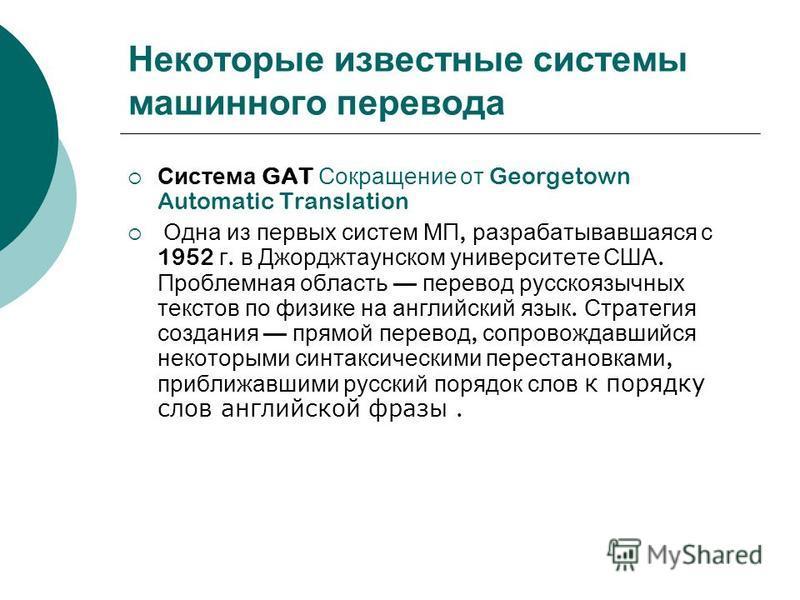 Некоторые известные системы машинного перевода Система GAT Сокращение от Georgetown Automatic Translation Одна из первых систем МП, разрабатывавшаяся с 1952 г. в Джорджтаунском университете США. Проблемная область перевод русскоязычных текстов по физ