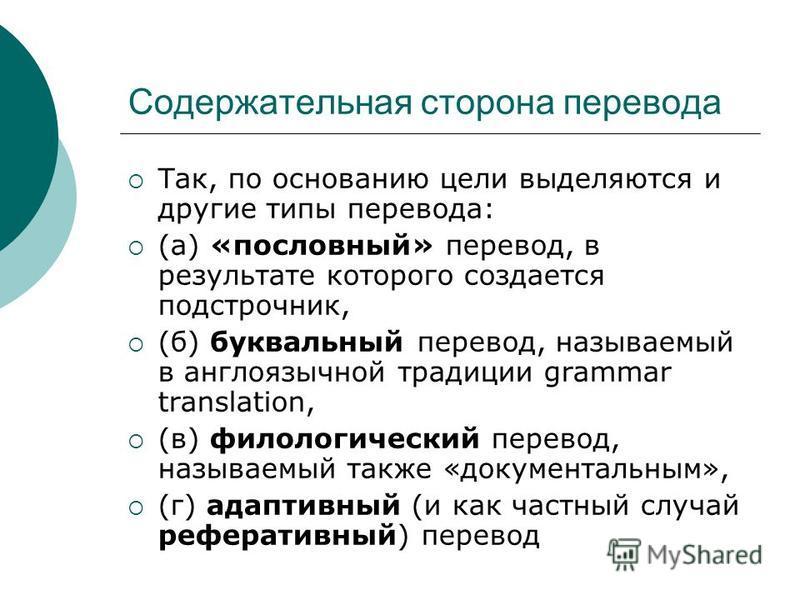Содержательная сторона перевода Так, по основанию цели выделяются и другие типы перевода: (а) «пословный» перевод, в результате которого создается подстрочник, (б) буквальный перевод, называемый в англоязычной традиции grammar translation, (в) филол