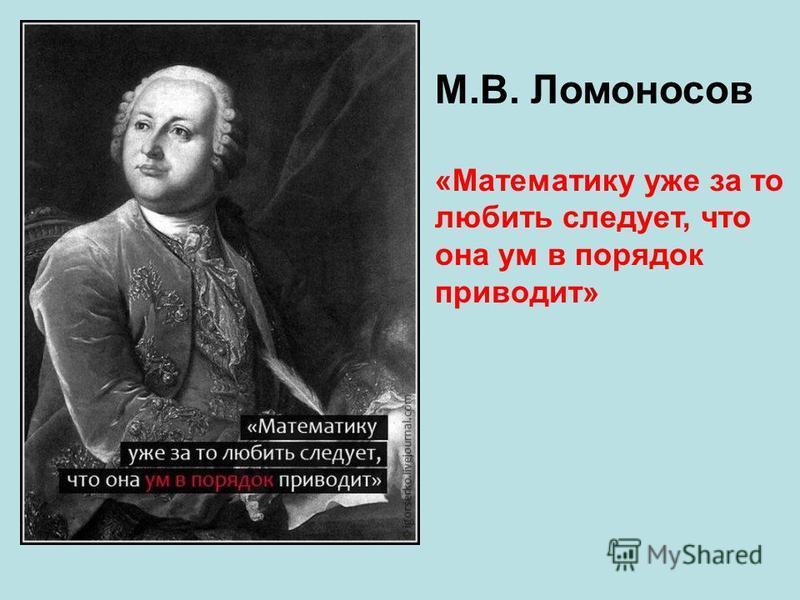 М.В. Ломоносов «Математику уже за то любить следует, что она ум в порядок приводит»