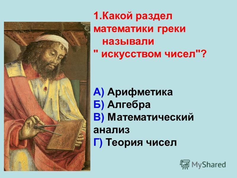 1. Какой раздел математики греки называли  искусством чисел? А) Арифметика Б) Алгебра В) Математический анализ Г) Теория чисел
