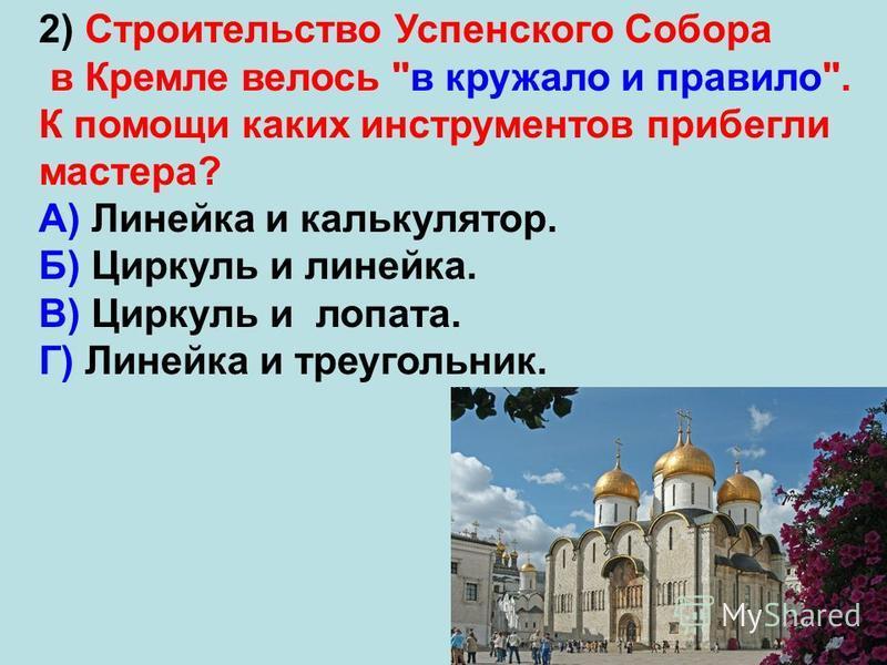 2) Строительство Успенского Собора в Кремле велось в кружало и правило. К помощи каких инструментов прибегли мастера? А) Линейка и калькулятор. Б) Циркуль и линейка. В) Циркуль и лопата. Г) Линейка и треугольник.