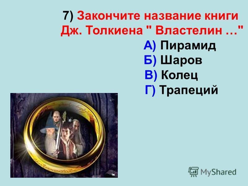 7) Закончите название книги Дж. Толкиена  Властелин … А) Пирамид Б) Шаров В) Колец Г) Трапеций