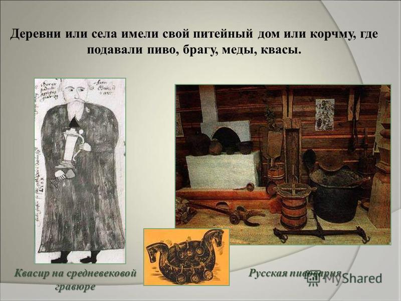 Русская пивоварня Деревни или села имели свой питейный дом или корчму, где подавали пиво, брагу, меды, квасы. Квасир на средневековой гравюре