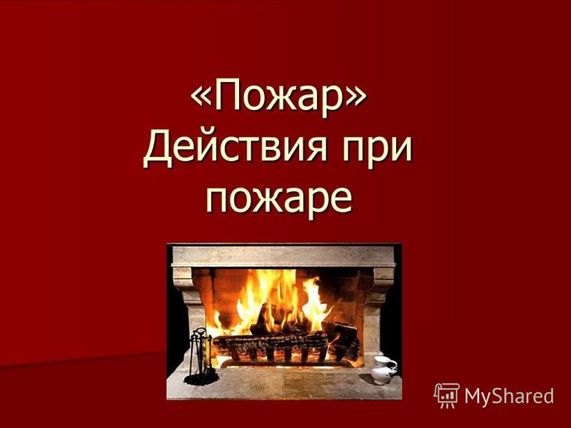 «Пожар» Действия при пожаре