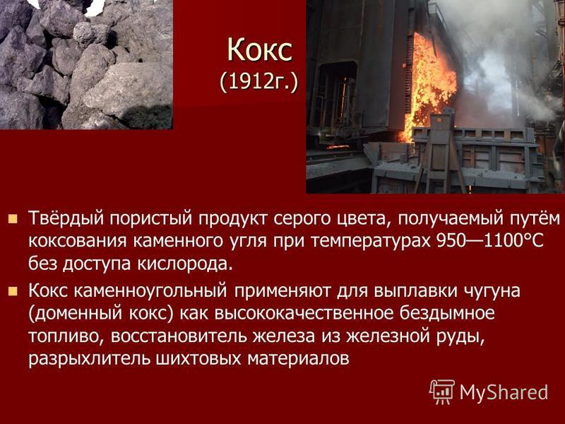 Кокс (1912 г.) Твёрдый пористый продукт серого цвета, получаемый путём коксования каменного угля при температурах 9501100°С без доступа кислорода. Кокс каменноугольный применяют для выплавки чугуна (доменный кокс) как высококачественное бездымное топ