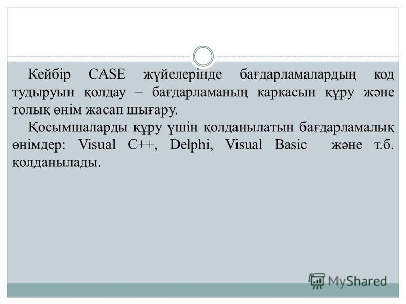 Кейбір CASE жүйелерінде бағдарламалардың код тудыруын қолдау – бағдарламаның каркасын құру және толық өнім жасап шығару. Қосымшаларды құру үшін қолданылатын бағдарламалық өнімдер: Visual С++, Delphi, Visual Basic және т.б. қолданылады.