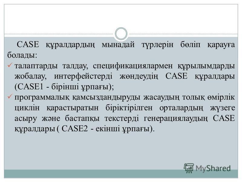 CASE құралдардың мынадай түрлерін бөліп қарауға болады: талаптарды талдау, спецификациялармен құрылымдарды жобалау, интерфейстерді жөндеудің CASE құралдары (CASE1 - бірінші ұрпағы); программалық қамсыздандыруды жасаудың толық өмірлік циклін қарастыра