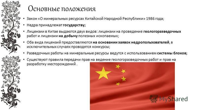 Основные положения Закон «О минеральных ресурсах Китайской Народной Республики» 1986 года; Недра принадлежат государству; Лицензии в Китае выдаются двух видов: лицензии на проведение геологоразведочных работ и лицензии на добычу полезных ископаемых;