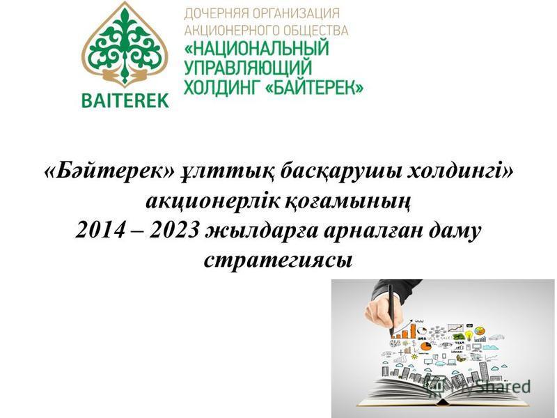 «Бәйтерек» ұлттық басқарушы холдингі» акционерлік қоғамының 2014 – 2023 жылдарға арналған даму стратегиясы
