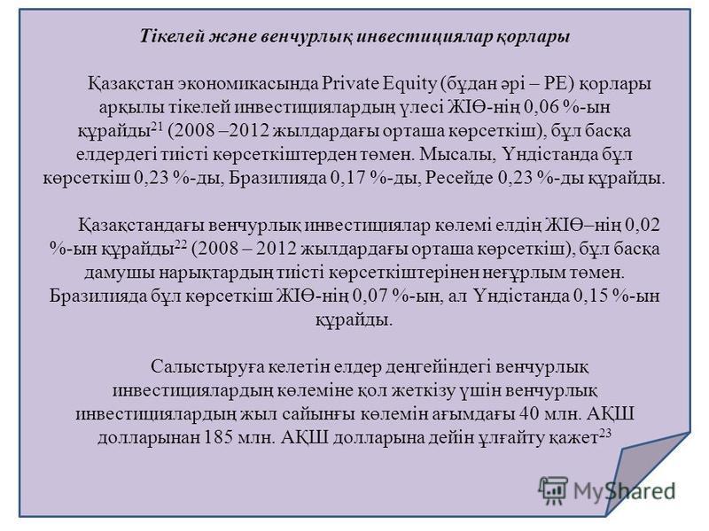 Тікелей және венчурлық инвестициялар қорлары Қазақстан экономикасында Private Equity (бұдан әрі – PE) қорлары арқылы тікелей инвестициялардың үлесі ЖІӨ-нің 0,06 %-ын құрайды 21 (2008 –2012 жылдардағы орташа көрсеткіш), бұл басқа елдердегі тиісті көрс
