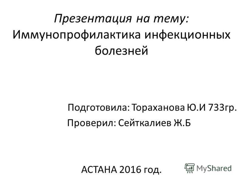 Презентация на тему: Иммунопрофилактика инфекционных болезней Подготовила: Тораханова Ю.И 733 гр. Проверил: Сейткалиев Ж.Б АСТАНА 2016 год.