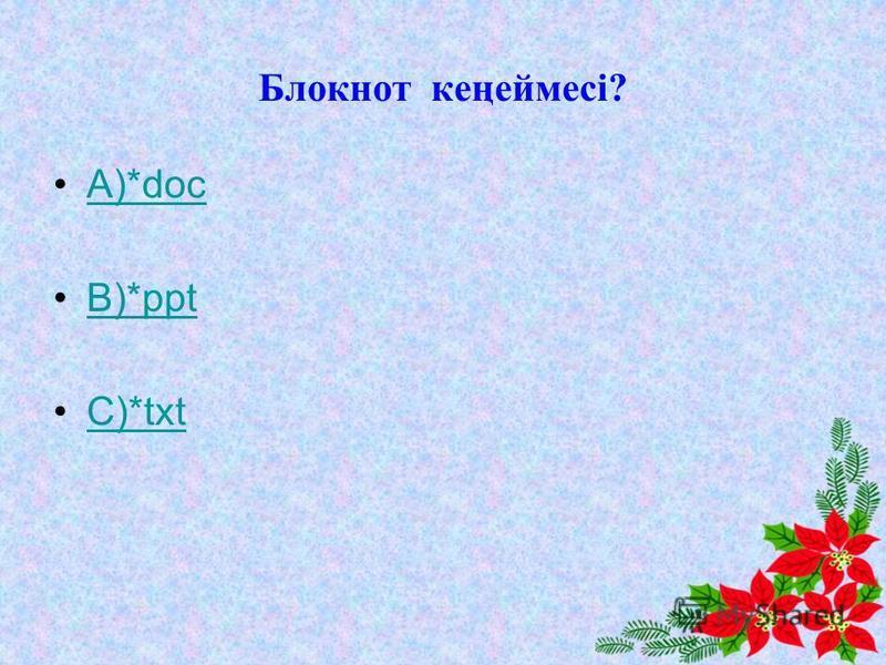 Блокнот кеңеймесі? А)*docs)*doc В)*pptВ)*ppt С)*txtС)*txt