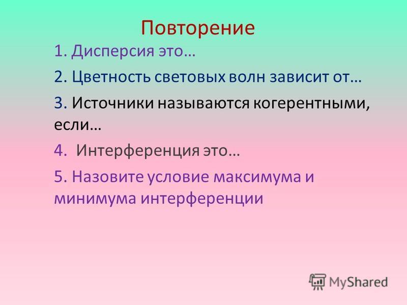 Повторение 1. Дисперсия это… 2. Цветность световых волн зависит от… 3. Источники называются когерентными, если… 4. Интерференция это… 5. Назовите условие максимума и минимума интерференции