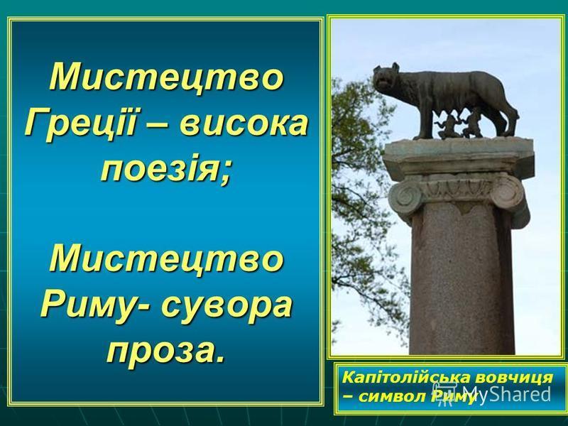 Мистецтво Греції – висока поезія; Мистецтво Риму- сувора проза. Капітолійська вовчиця – символ Риму