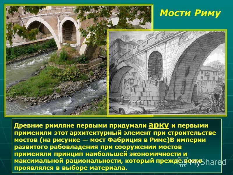 Древние римляне первыми придумали арку и первыми применили этот архитектурный элемент при строительстве мостов (на рисунке мост Фабриция в Риме)В империи развитого рабовладения при сооружении мостов применяли принцип наибольшей экономичности и максим