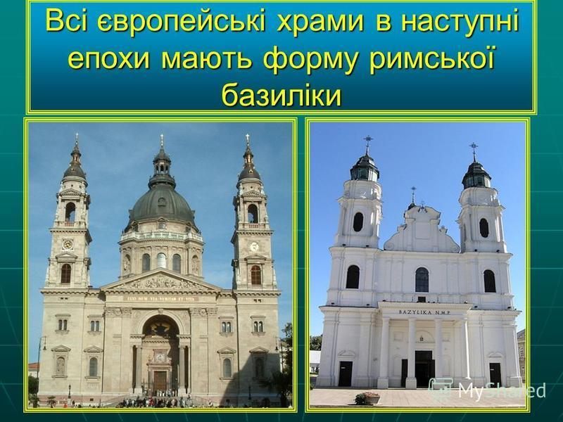 Всі європейські храми в наступні епохи мають форму римської базиліки