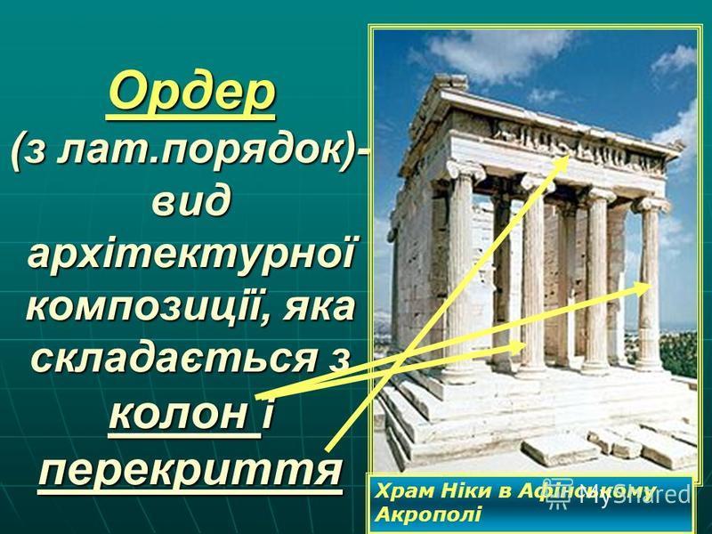 Ордер (з лат.порядок)- вид архітектурної композиції, яка складається з колон і перекриття Храм Ніки в Афінському Акрополі