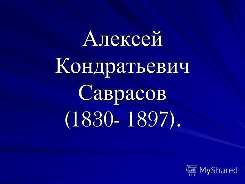 Алексей Кондратьевич Саврасов (1830- 1897).