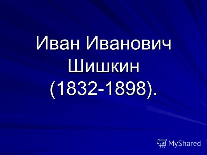 Иван Иванович Шишкин (1832-1898).