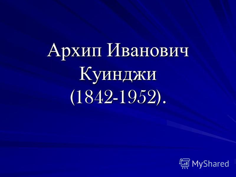 Архип Иванович Куинджи (1842-1952).
