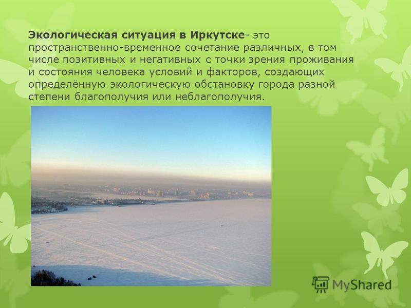 Экологическая ситуация в Иркутске- это пространственно-временное сочетание различных, в том числе позитивных и негативных с точки зрения проживания и состояния человека условий и факторов, создающих определённую экологическую обстановку города разной